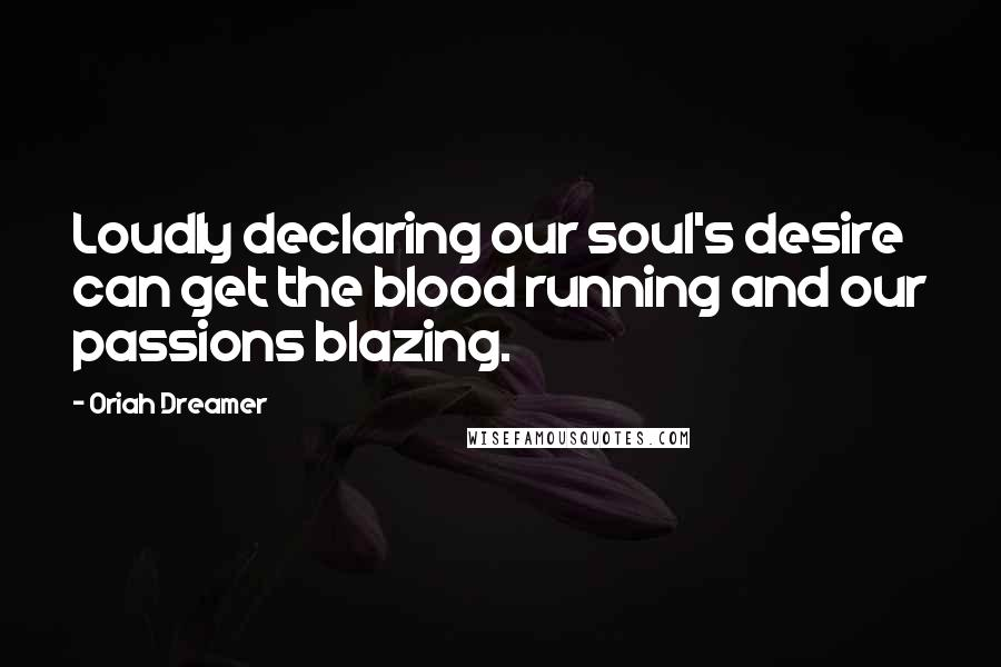 Oriah Dreamer quotes: Loudly declaring our soul's desire can get the blood running and our passions blazing.