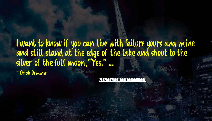 Oriah Dreamer quotes: I want to know if you can live with failure yours and mine and still stand at the edge of the lake and shout to the silver of the full