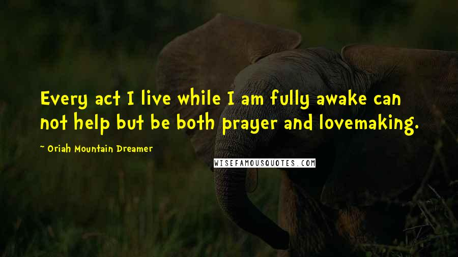 Oriah Mountain Dreamer quotes: Every act I live while I am fully awake can not help but be both prayer and lovemaking.