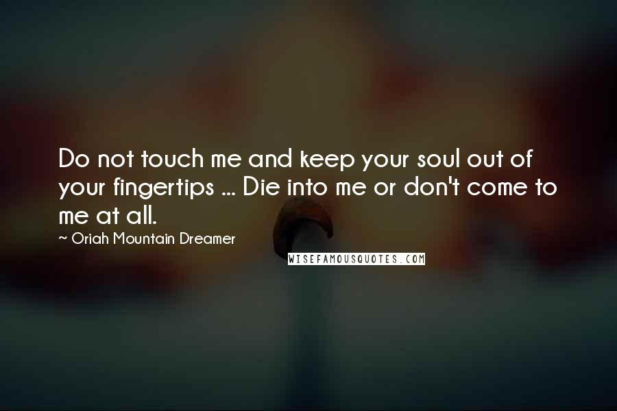 Oriah Mountain Dreamer quotes: Do not touch me and keep your soul out of your fingertips ... Die into me or don't come to me at all.