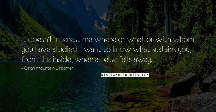 Oriah Mountain Dreamer quotes: It doesn't interest me where or what or with whom you have studied. I want to know what sustains you, from the inside, when all else falls away.