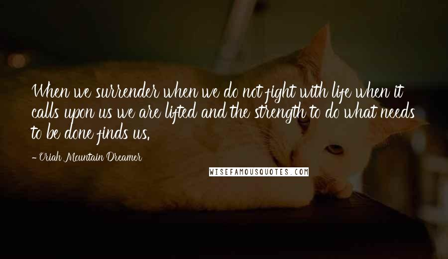 Oriah Mountain Dreamer quotes: When we surrender when we do not fight with life when it calls upon us we are lifted and the strength to do what needs to be done finds us.
