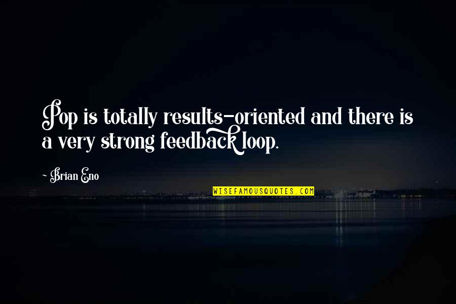 Oriented Quotes By Brian Eno: Pop is totally results-oriented and there is a
