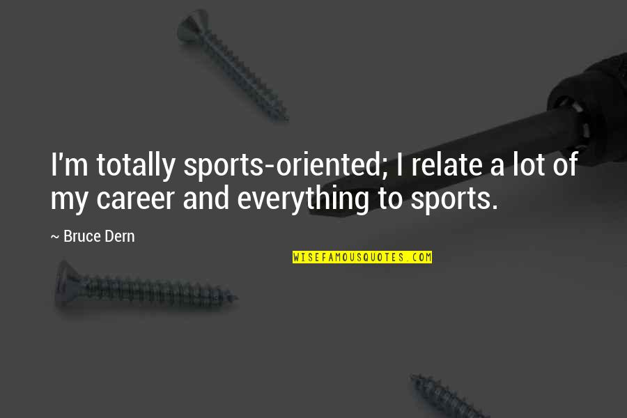 Oriented Quotes By Bruce Dern: I'm totally sports-oriented; I relate a lot of
