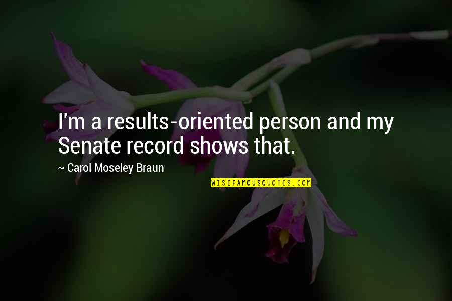 Oriented Quotes By Carol Moseley Braun: I'm a results-oriented person and my Senate record