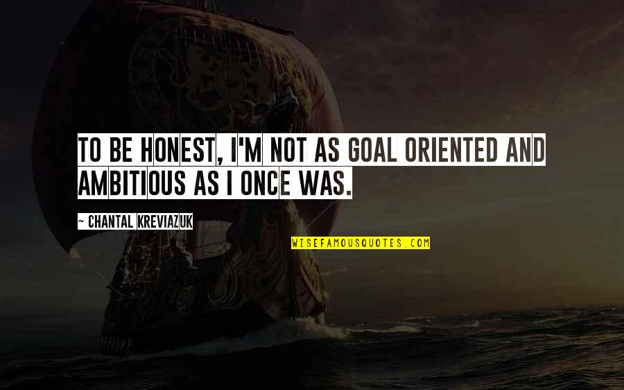 Oriented Quotes By Chantal Kreviazuk: To be honest, I'm not as goal oriented