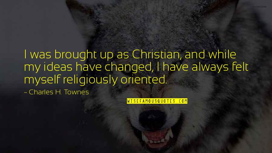 Oriented Quotes By Charles H. Townes: I was brought up as Christian, and while