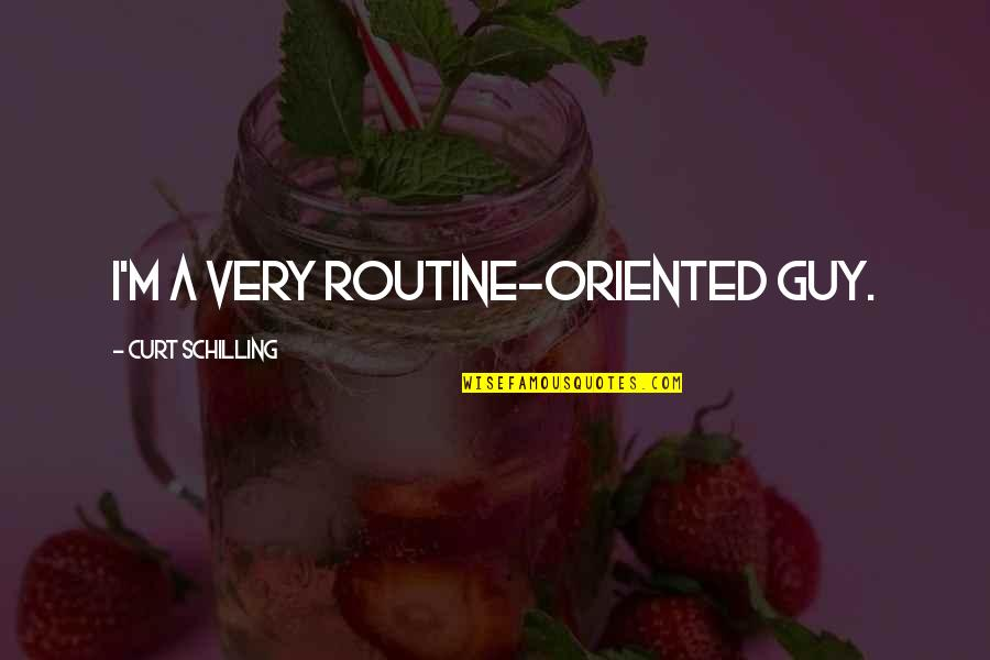 Oriented Quotes By Curt Schilling: I'm a very routine-oriented guy.