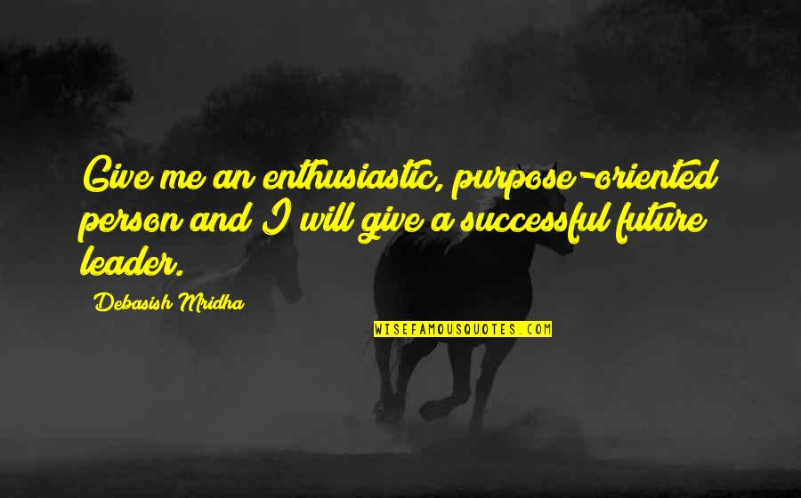 Oriented Quotes By Debasish Mridha: Give me an enthusiastic, purpose-oriented person and I