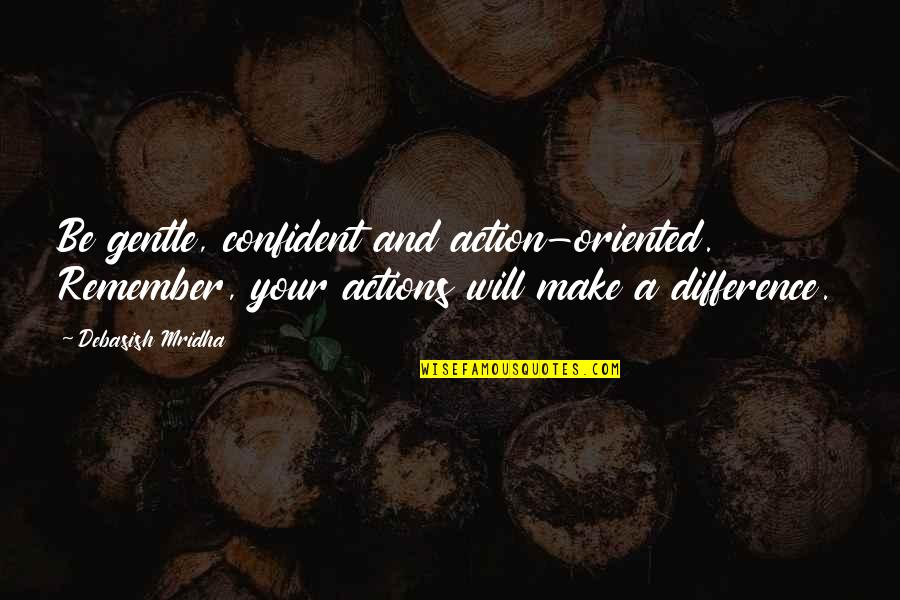 Oriented Quotes By Debasish Mridha: Be gentle, confident and action-oriented. Remember, your actions