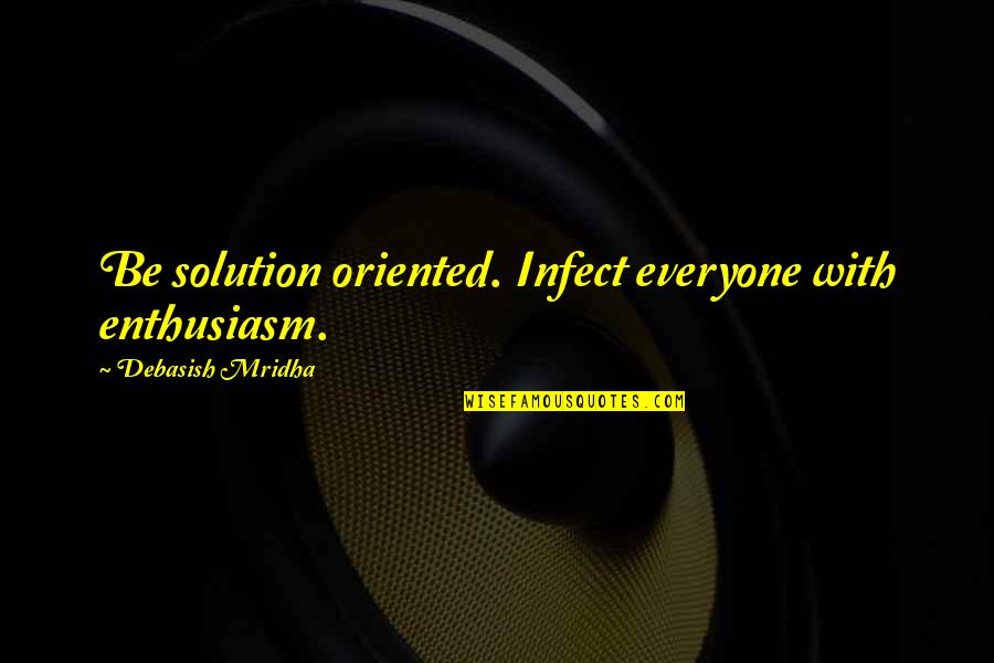 Oriented Quotes By Debasish Mridha: Be solution oriented. Infect everyone with enthusiasm.