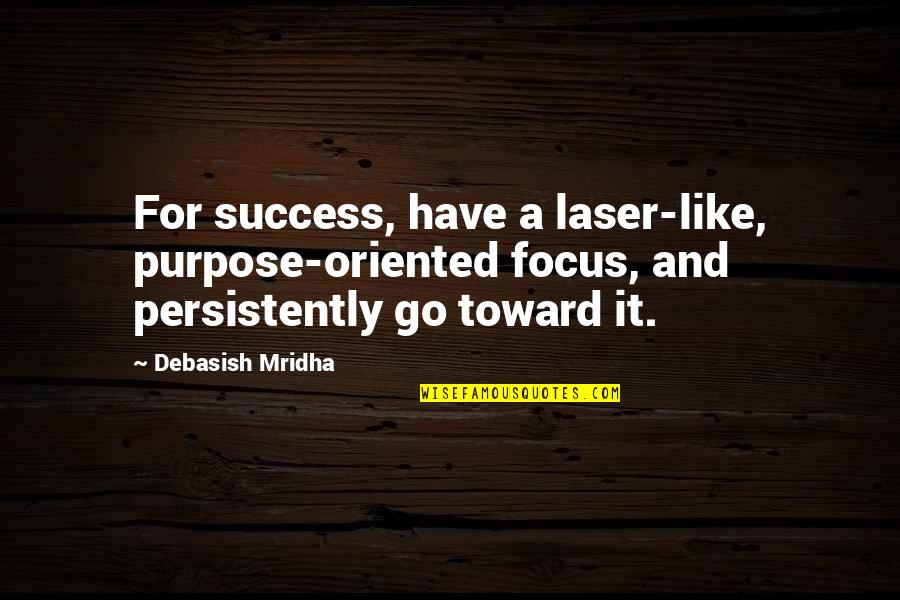 Oriented Quotes By Debasish Mridha: For success, have a laser-like, purpose-oriented focus, and