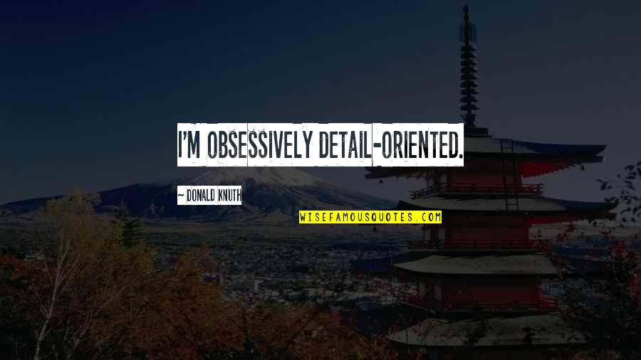 Oriented Quotes By Donald Knuth: I'm obsessively detail-oriented.