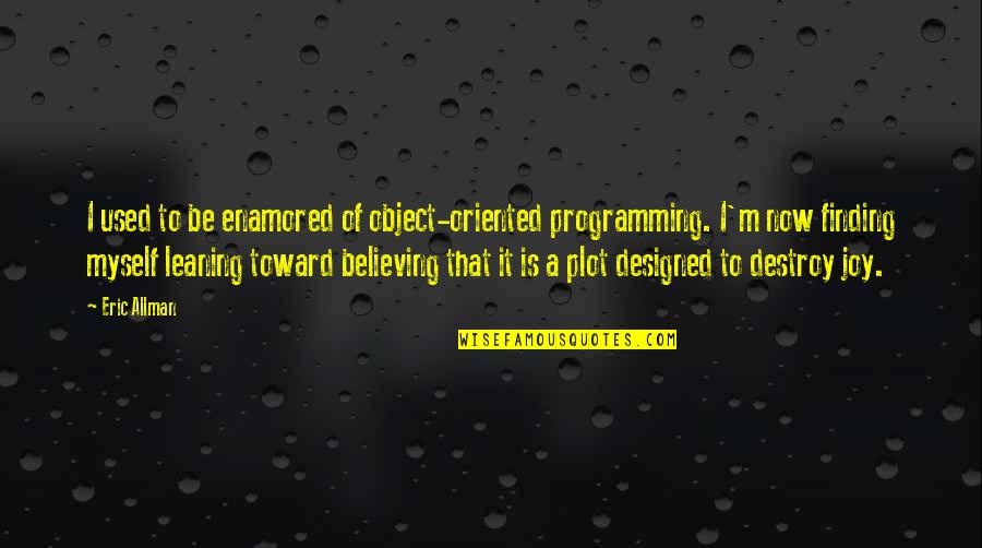 Oriented Quotes By Eric Allman: I used to be enamored of object-oriented programming.