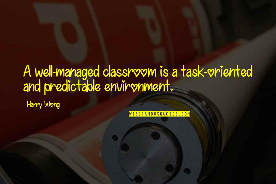 Oriented Quotes By Harry Wong: A well-managed classroom is a task-oriented and predictable