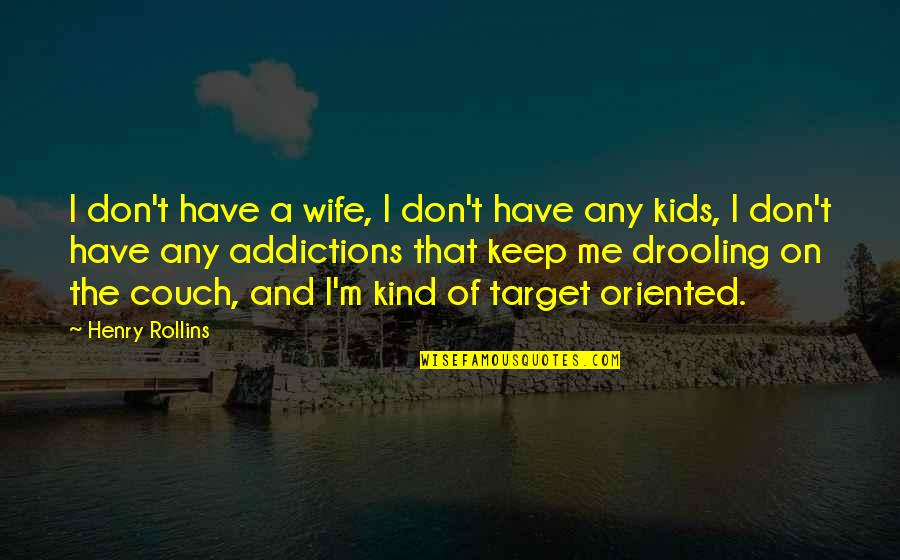 Oriented Quotes By Henry Rollins: I don't have a wife, I don't have