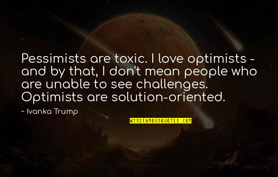 Oriented Quotes By Ivanka Trump: Pessimists are toxic. I love optimists - and
