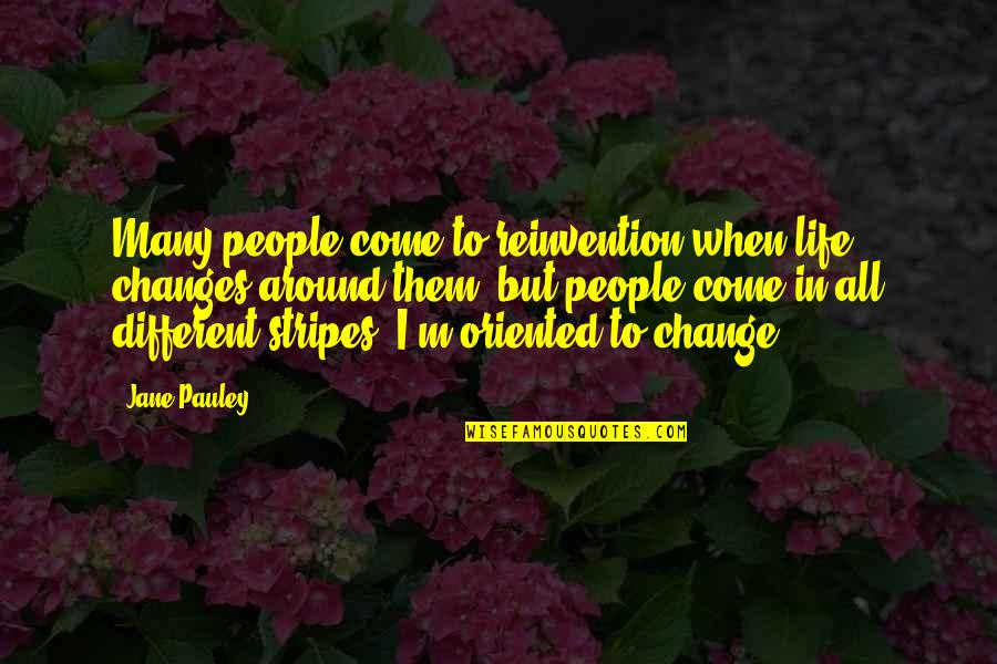 Oriented Quotes By Jane Pauley: Many people come to reinvention when life changes