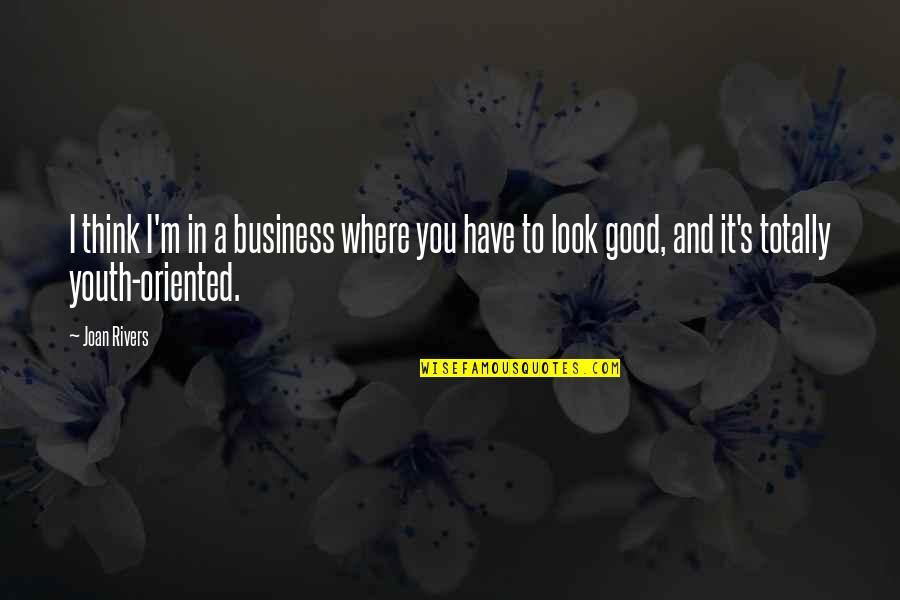 Oriented Quotes By Joan Rivers: I think I'm in a business where you