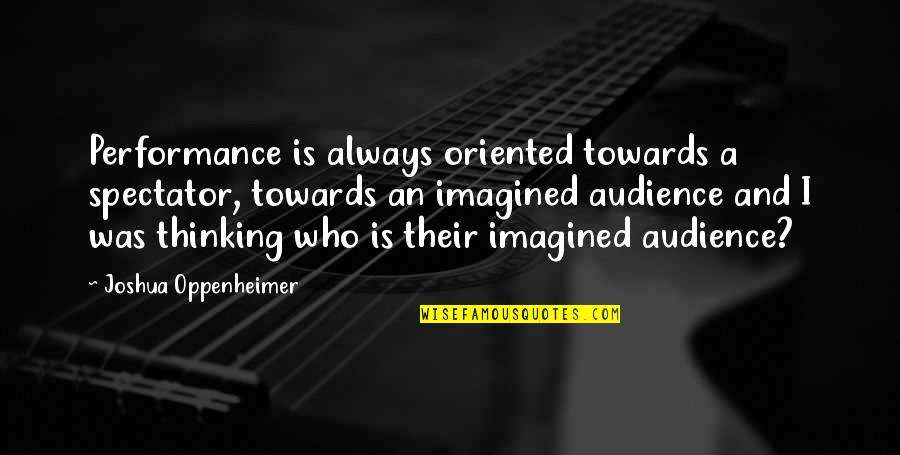 Oriented Quotes By Joshua Oppenheimer: Performance is always oriented towards a spectator, towards