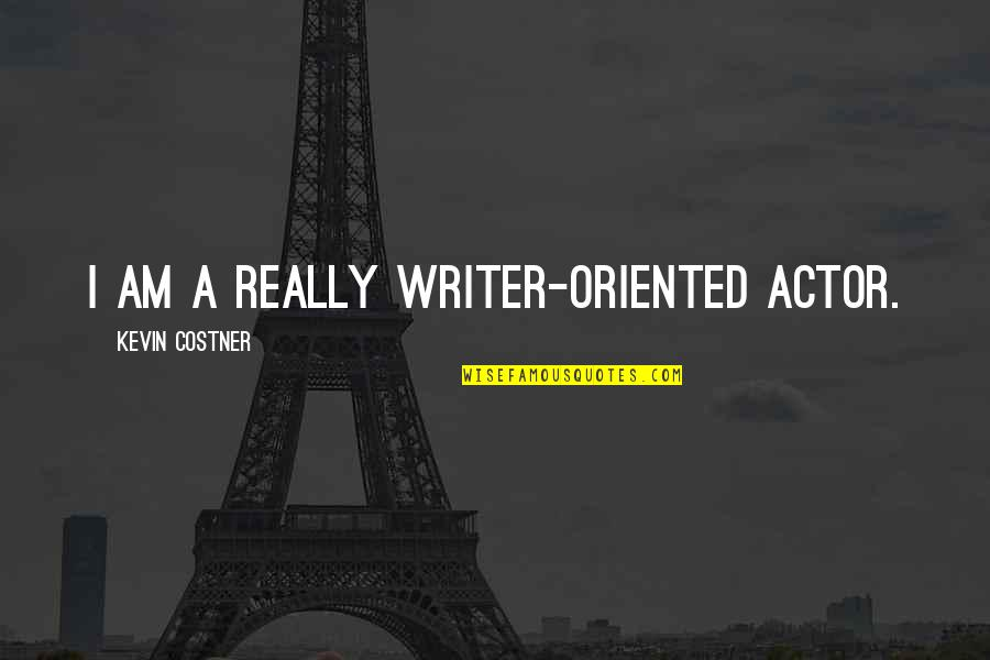 Oriented Quotes By Kevin Costner: I am a really writer-oriented actor.