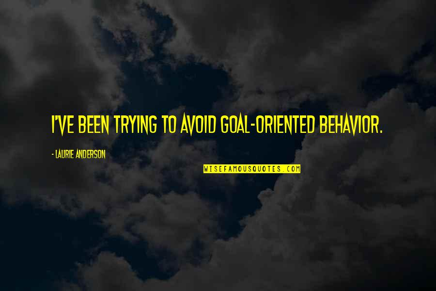 Oriented Quotes By Laurie Anderson: I've been trying to avoid goal-oriented behavior.