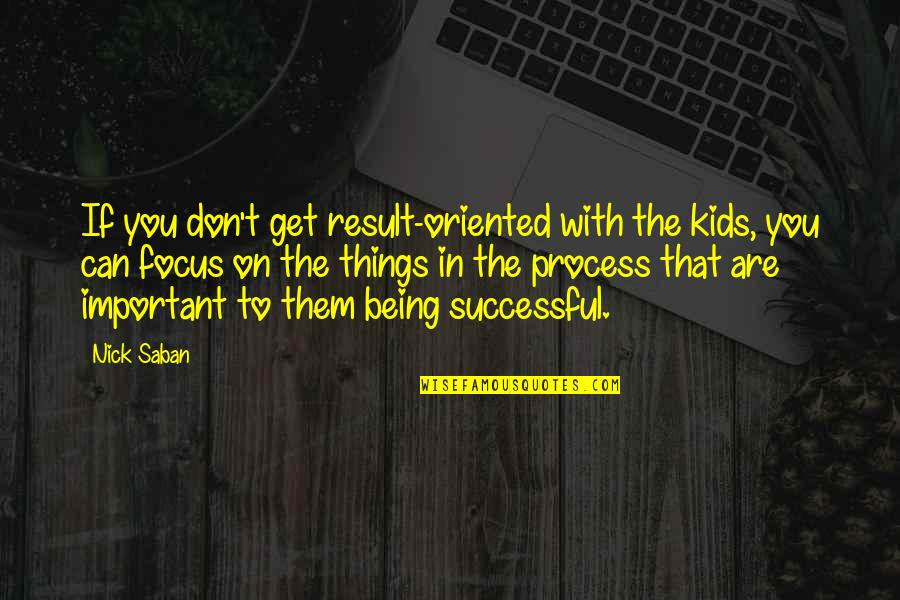 Oriented Quotes By Nick Saban: If you don't get result-oriented with the kids,