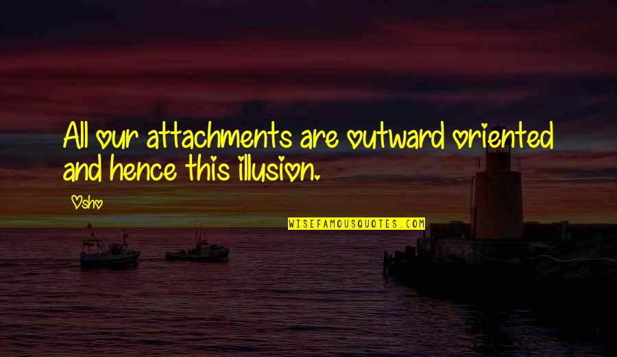 Oriented Quotes By Osho: All our attachments are outward oriented and hence