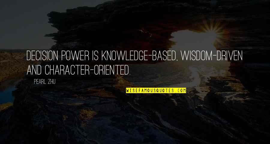 Oriented Quotes By Pearl Zhu: Decision power is knowledge-based, wisdom-driven and character-oriented.