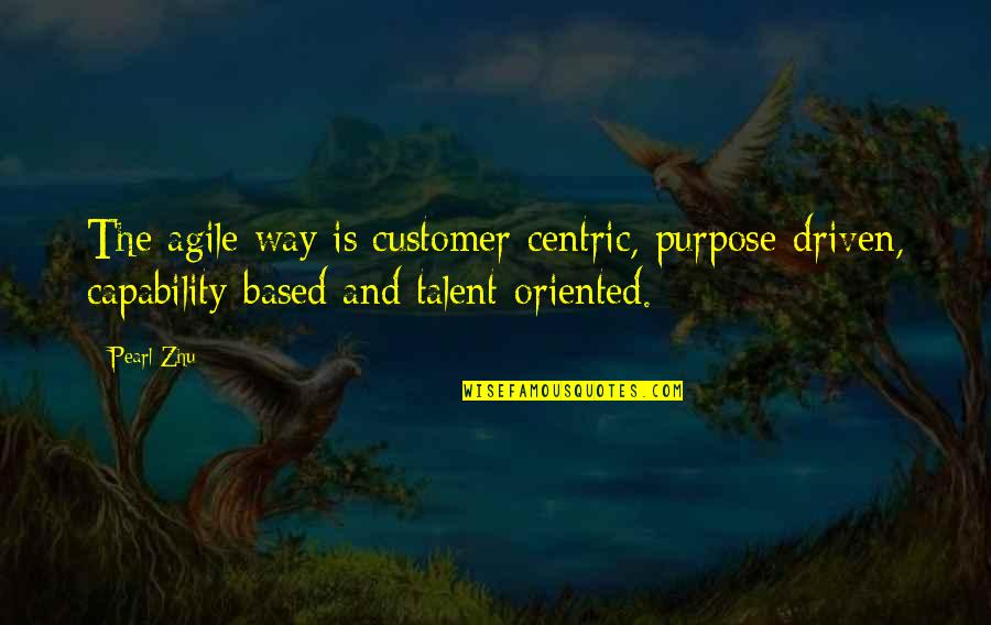 Oriented Quotes By Pearl Zhu: The agile way is customer-centric, purpose-driven, capability-based and
