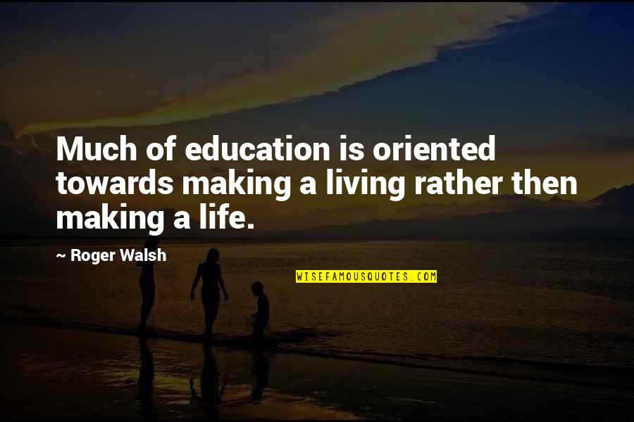 Oriented Quotes By Roger Walsh: Much of education is oriented towards making a