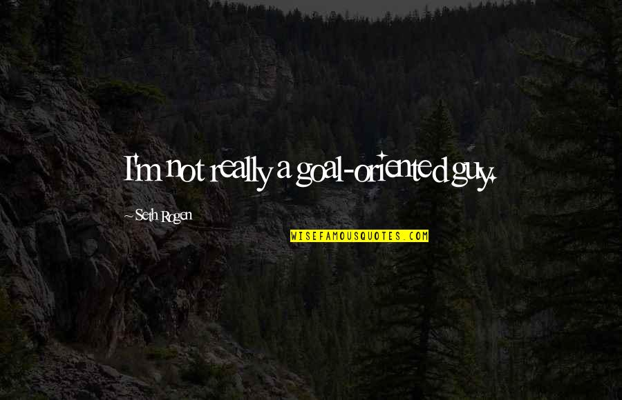 Oriented Quotes By Seth Rogen: I'm not really a goal-oriented guy.