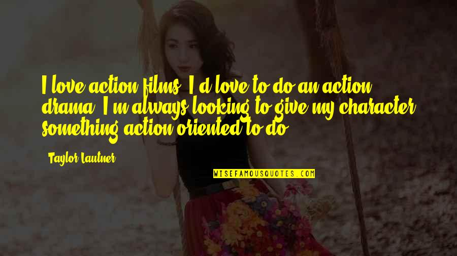 Oriented Quotes By Taylor Lautner: I love action films. I'd love to do
