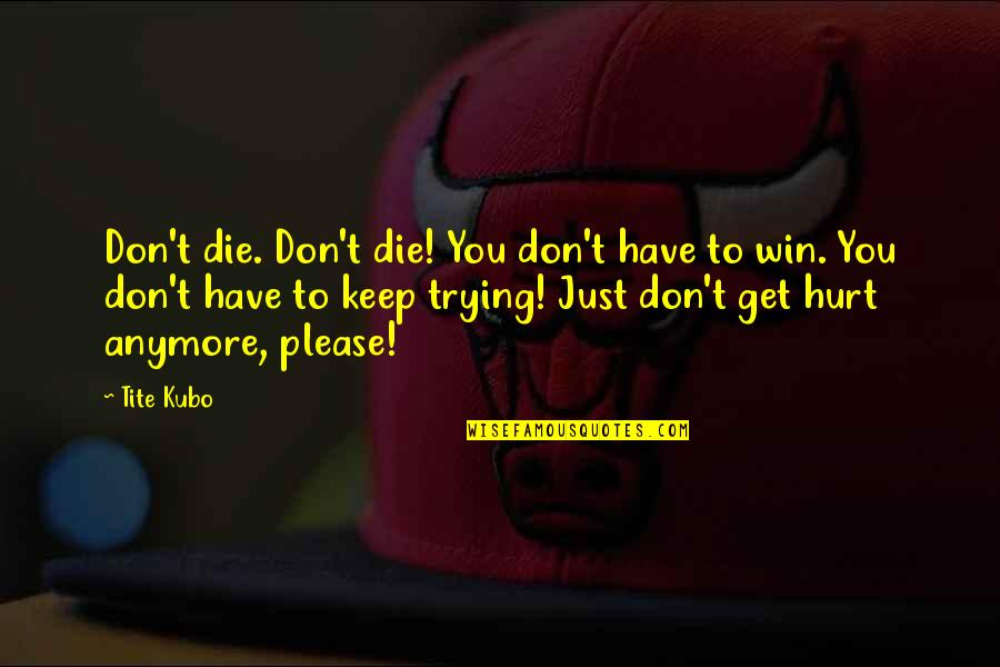 Orihime Quotes By Tite Kubo: Don't die. Don't die! You don't have to