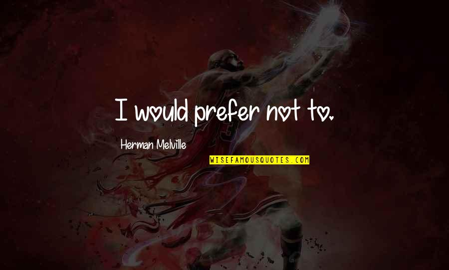 Oriya Sad Quotes By Herman Melville: I would prefer not to.
