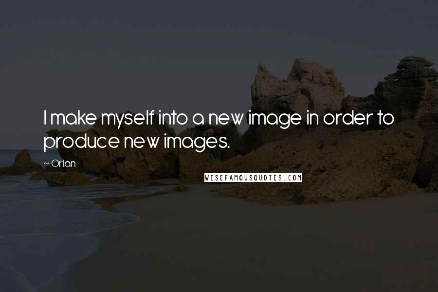 Orlan quotes: I make myself into a new image in order to produce new images.
