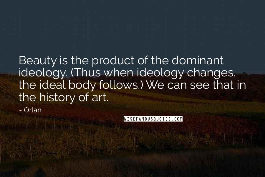 Orlan quotes: Beauty is the product of the dominant ideology. (Thus when ideology changes, the ideal body follows.) We can see that in the history of art.