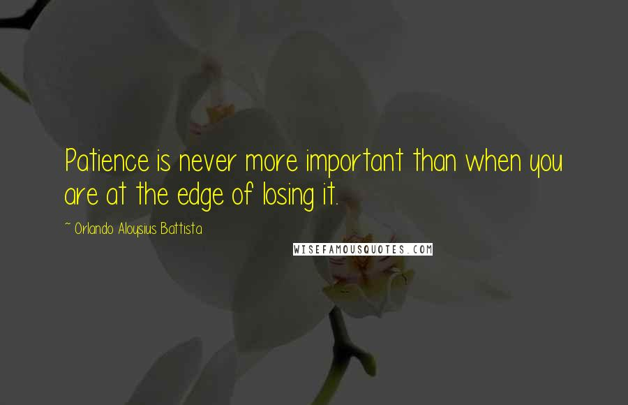 Orlando Aloysius Battista quotes: Patience is never more important than when you are at the edge of losing it.