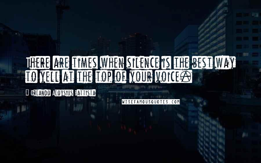 Orlando Aloysius Battista quotes: There are times when silence is the best way to yell at the top of your voice.