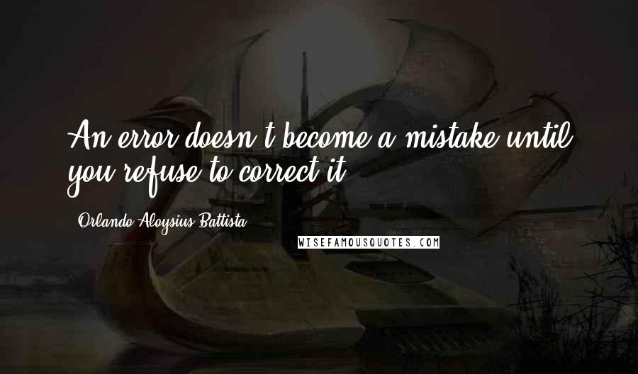 Orlando Aloysius Battista quotes: An error doesn't become a mistake until you refuse to correct it.