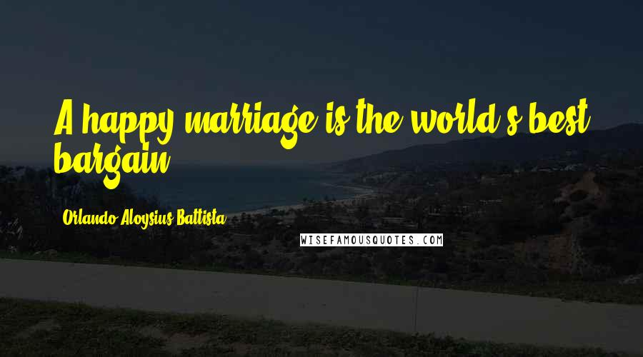 Orlando Aloysius Battista quotes: A happy marriage is the world's best bargain.