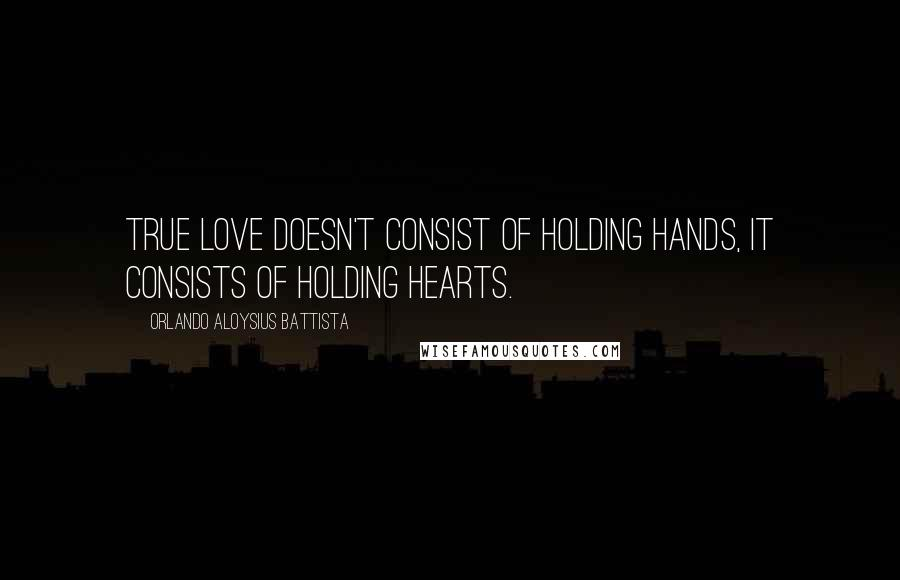 Orlando Aloysius Battista quotes: True love doesn't consist of holding hands, it consists of holding hearts.