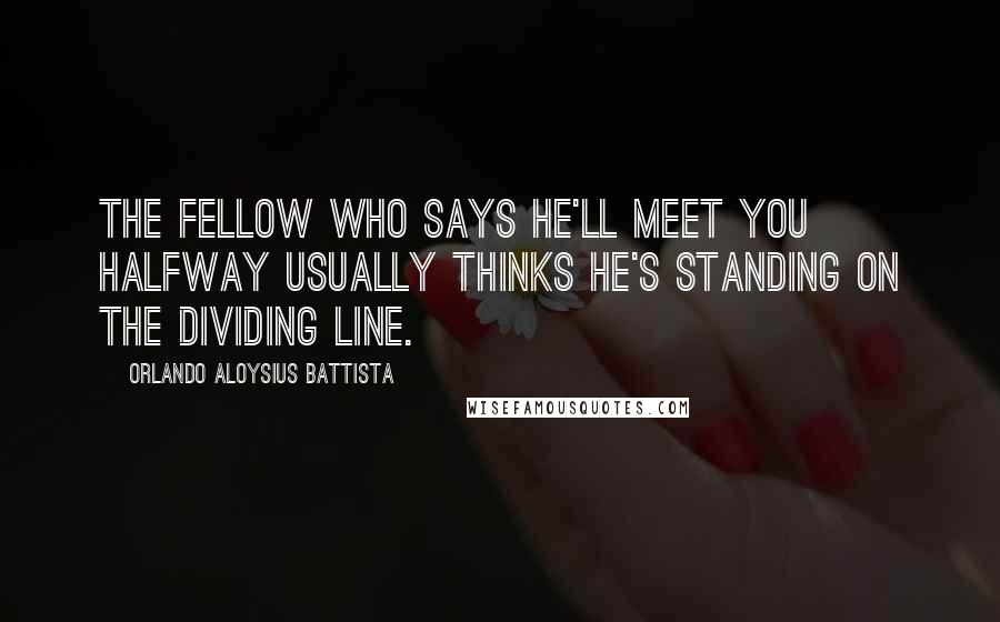 Orlando Aloysius Battista quotes: The fellow who says he'll meet you halfway usually thinks he's standing on the dividing line.