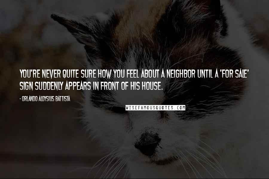 Orlando Aloysius Battista quotes: You're never quite sure how you feel about a neighbor until a 'For Sale' sign suddenly appears in front of his house.