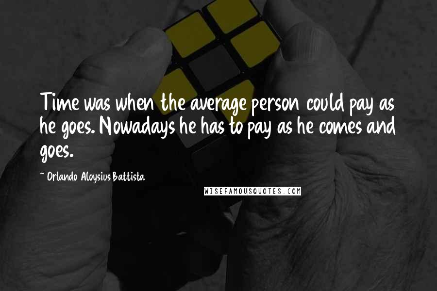 Orlando Aloysius Battista quotes: Time was when the average person could pay as he goes. Nowadays he has to pay as he comes and goes.