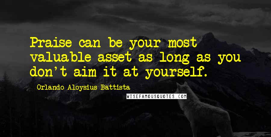 Orlando Aloysius Battista quotes: Praise can be your most valuable asset as long as you don't aim it at yourself.