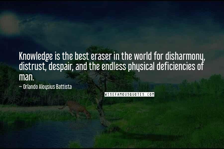 Orlando Aloysius Battista quotes: Knowledge is the best eraser in the world for disharmony, distrust, despair, and the endless physical deficiencies of man.