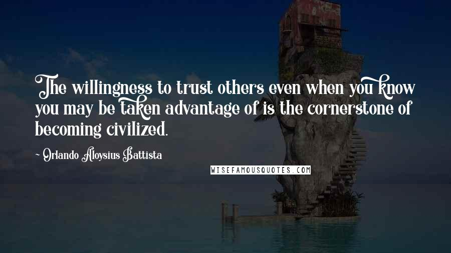 Orlando Aloysius Battista quotes: The willingness to trust others even when you know you may be taken advantage of is the cornerstone of becoming civilized.