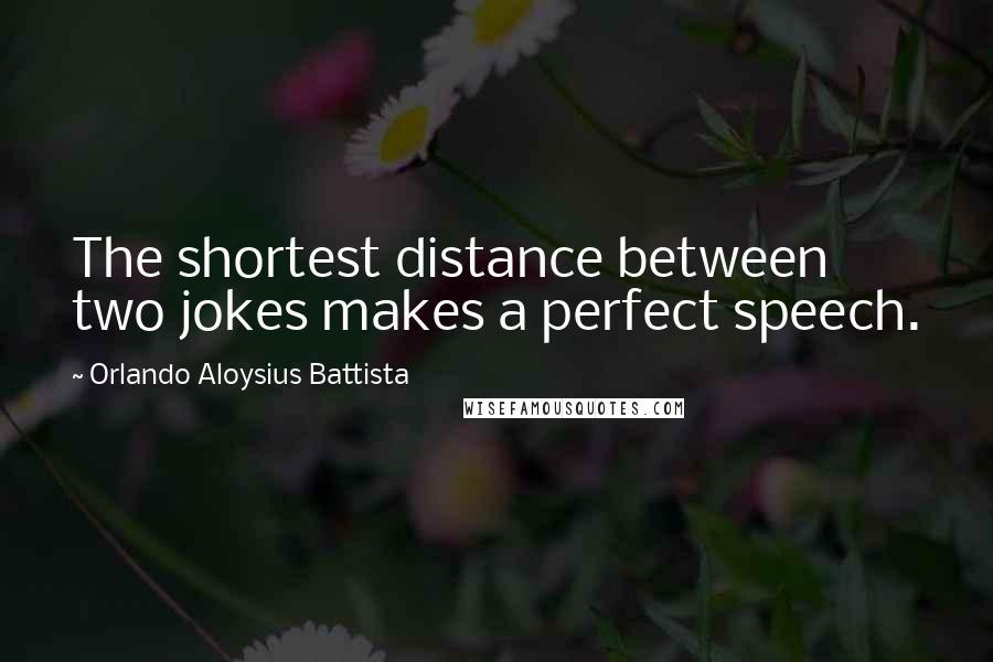 Orlando Aloysius Battista quotes: The shortest distance between two jokes makes a perfect speech.