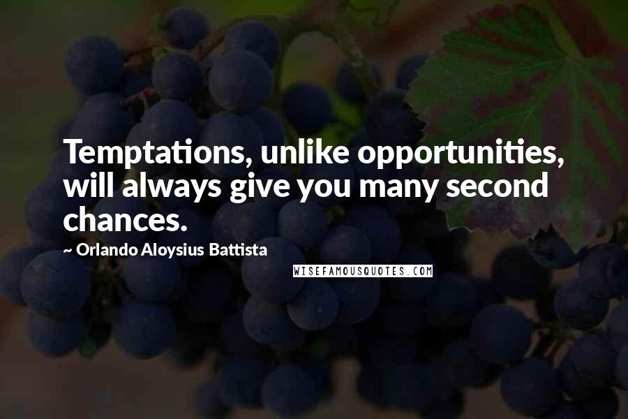 Orlando Aloysius Battista quotes: Temptations, unlike opportunities, will always give you many second chances.